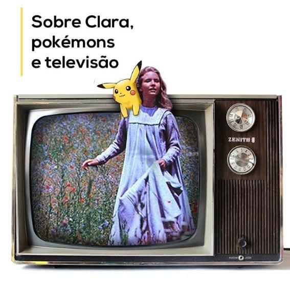 Sobre Clara, pokémons e televisão