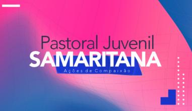 Pastoral Juvenil Samaritana: celebrar a misericórdia com ações de Compaixão!